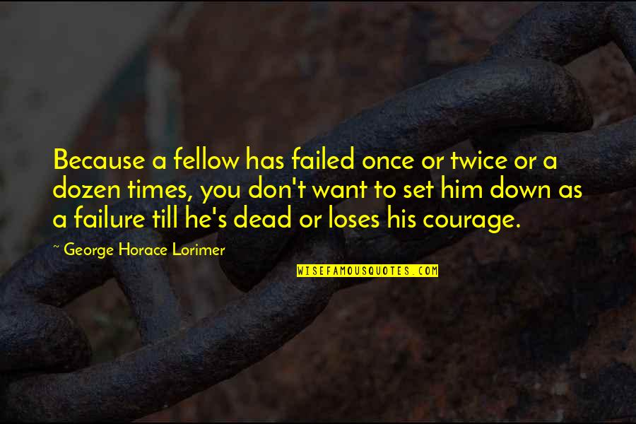 Dozen Quotes By George Horace Lorimer: Because a fellow has failed once or twice