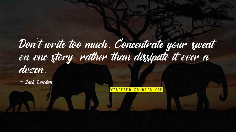Dozen Quotes By Jack London: Don't write too much. Concentrate your sweat on