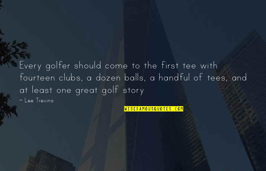 Dozen Quotes By Lee Trevino: Every golfer should come to the first tee
