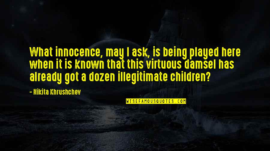 Dozen Quotes By Nikita Khrushchev: What innocence, may I ask, is being played