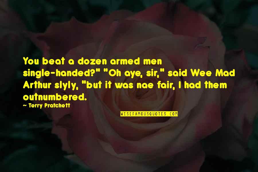 "Dozen Quotes By Terry Pratchett: You beat a dozen armed men single-handed?"" ""Oh"