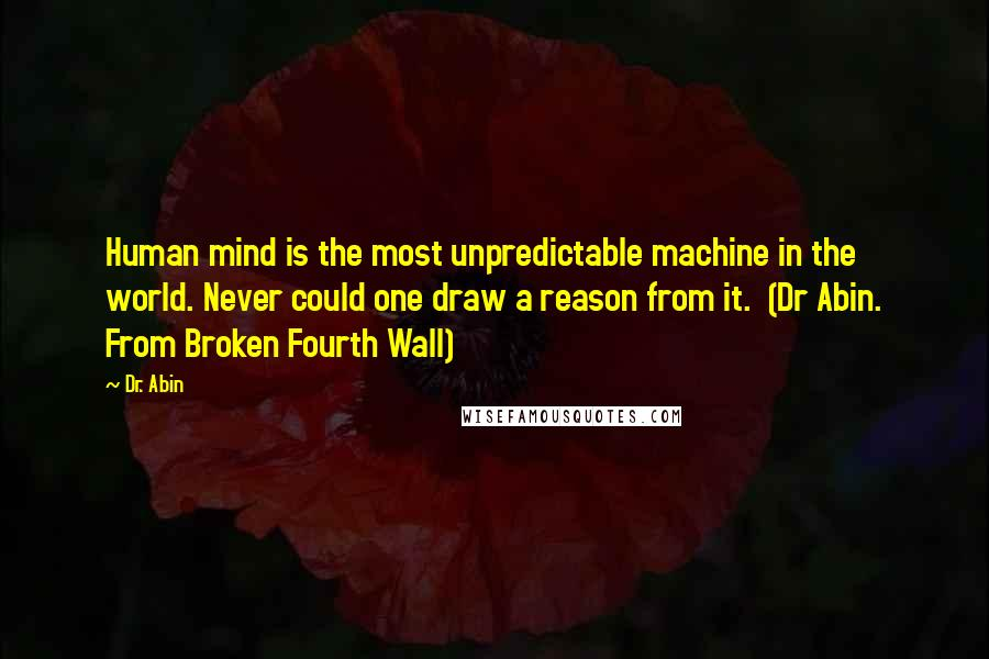 Dr. Abin quotes: Human mind is the most unpredictable machine in the world. Never could one draw a reason from it. (Dr Abin. From Broken Fourth Wall)