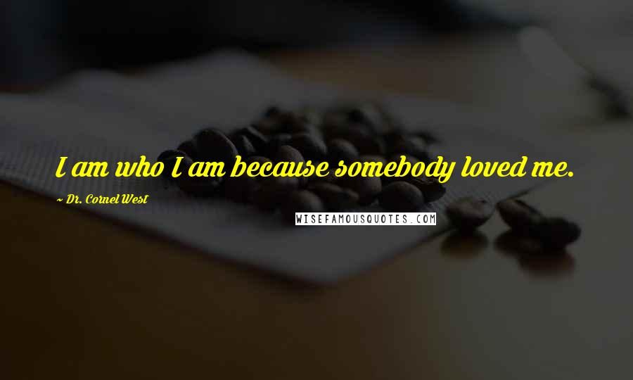 Dr. Cornel West quotes: I am who I am because somebody loved me.