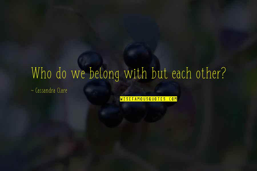 Dr Dolittle 3 Quotes By Cassandra Clare: Who do we belong with but each other?