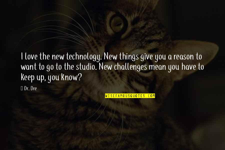 Dr Dre Quotes By Dr. Dre: I love the new technology. New things give