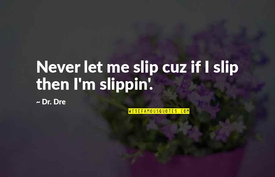 Dr Dre Quotes By Dr. Dre: Never let me slip cuz if I slip