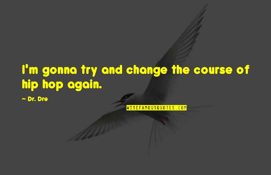 Dr Dre Quotes By Dr. Dre: I'm gonna try and change the course of