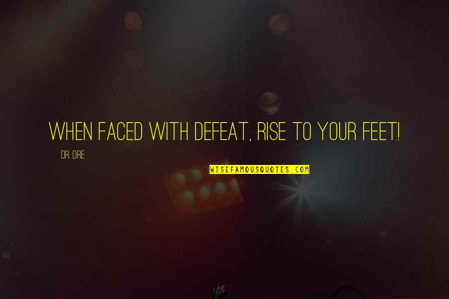 Dr Dre Quotes By Dr. Dre: When faced with defeat, rise to your feet!