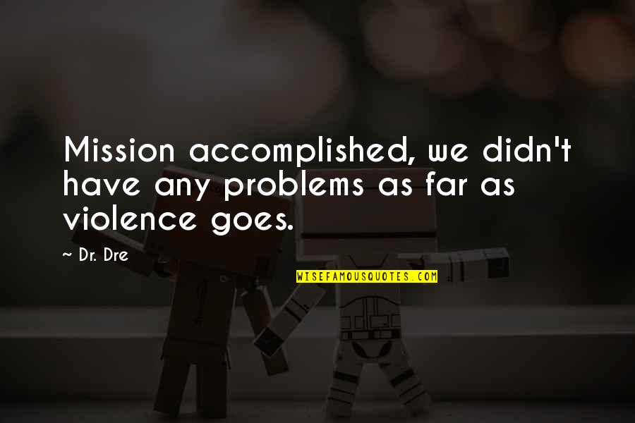 Dr Dre Quotes By Dr. Dre: Mission accomplished, we didn't have any problems as