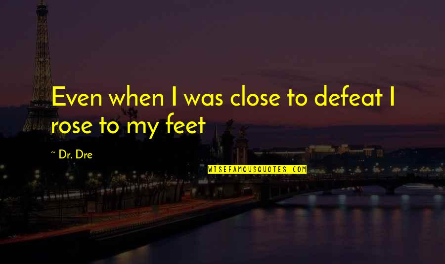 Dr Dre Quotes By Dr. Dre: Even when I was close to defeat I