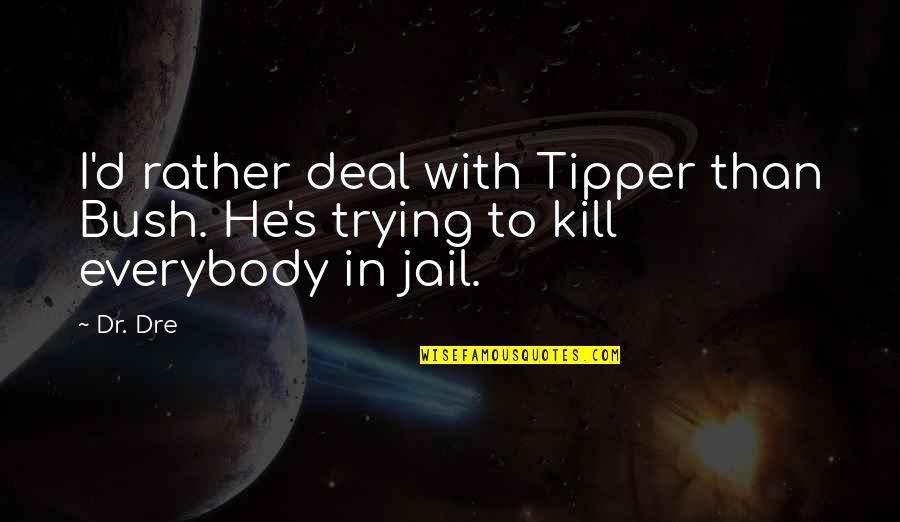 Dr Dre Quotes By Dr. Dre: I'd rather deal with Tipper than Bush. He's