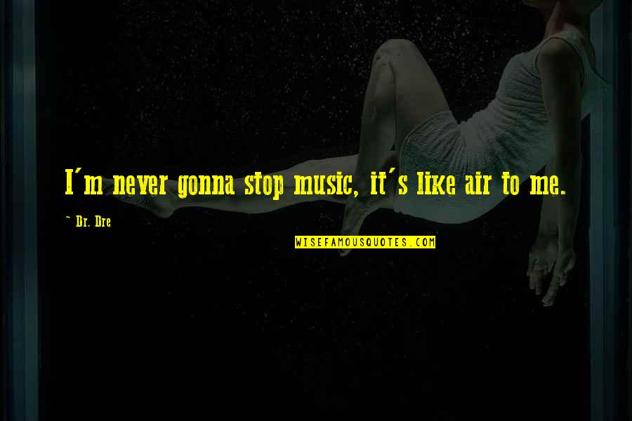 Dr Dre Quotes By Dr. Dre: I'm never gonna stop music, it's like air