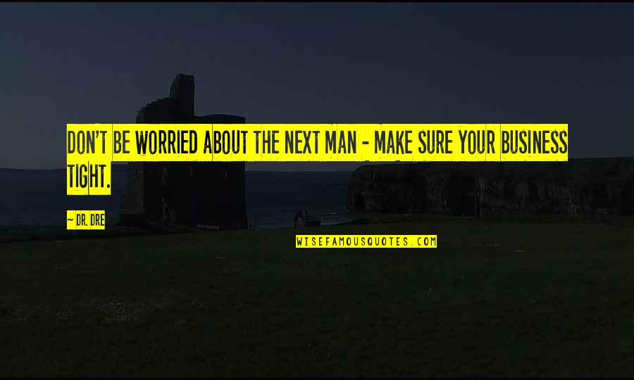 Dr Dre Quotes By Dr. Dre: Don't be worried about the next man -