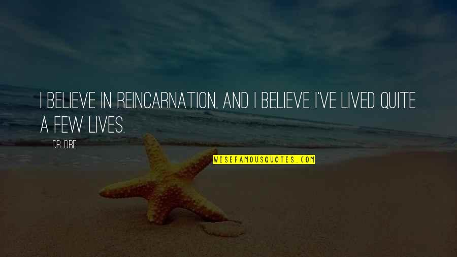 Dr Dre Quotes By Dr. Dre: I believe in reincarnation, and I believe I've
