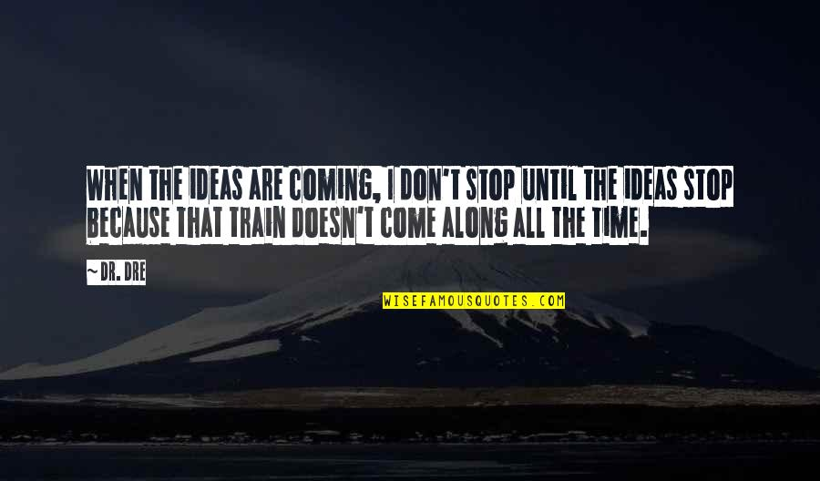 Dr Dre Quotes By Dr. Dre: When the ideas are coming, I don't stop