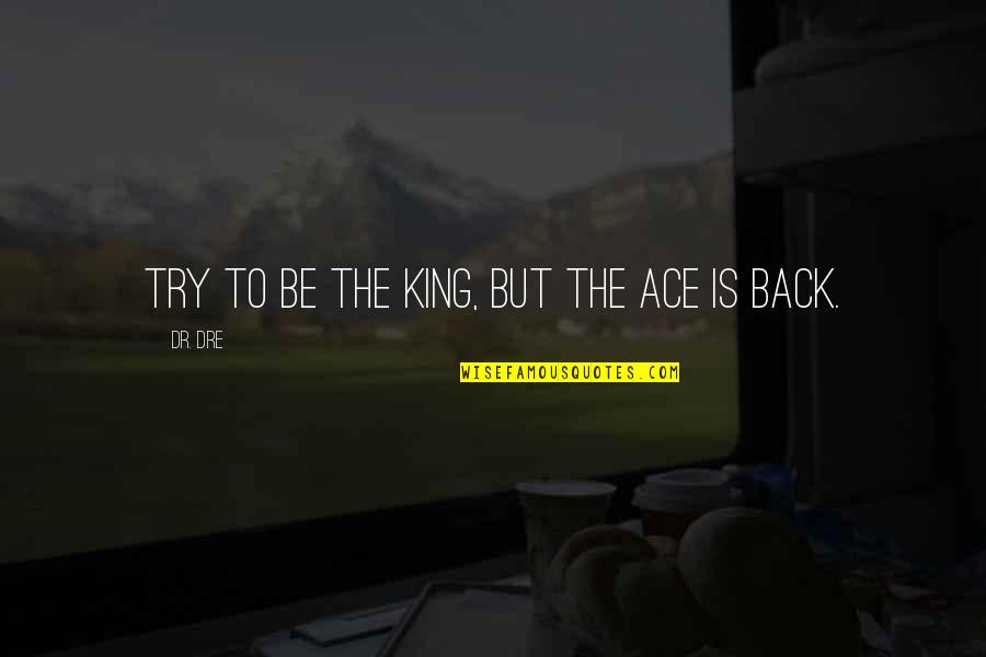 Dr Dre Quotes By Dr. Dre: Try to be the king, but the ace