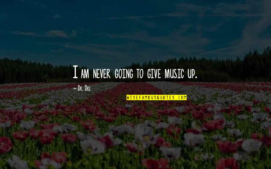 Dr Dre Quotes By Dr. Dre: I am never going to give music up.