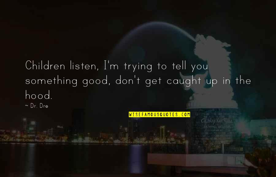 Dr Dre Quotes By Dr. Dre: Children listen, I'm trying to tell you something