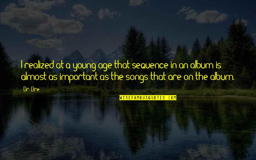 Dr Dre Quotes By Dr. Dre: I realized at a young age that sequence