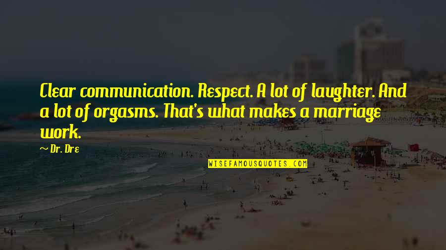 Dr Dre Quotes By Dr. Dre: Clear communication. Respect. A lot of laughter. And