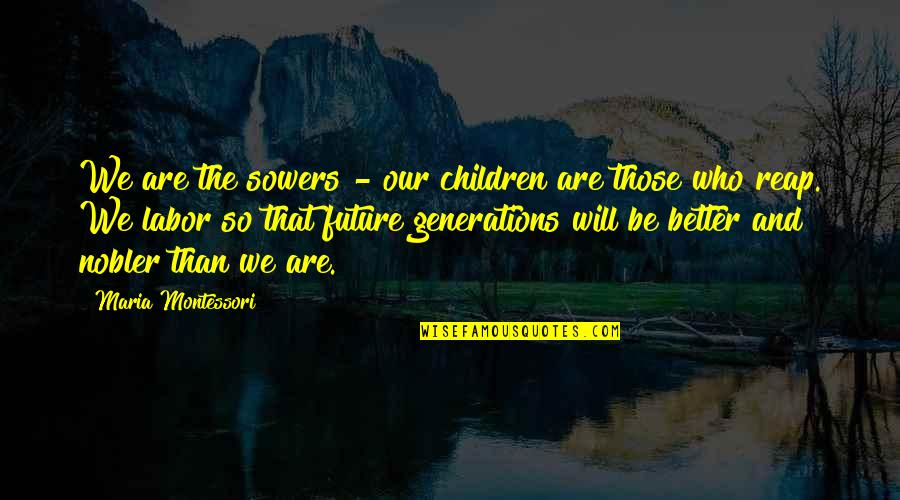 Dr Eben Alexander Quotes By Maria Montessori: We are the sowers - our children are