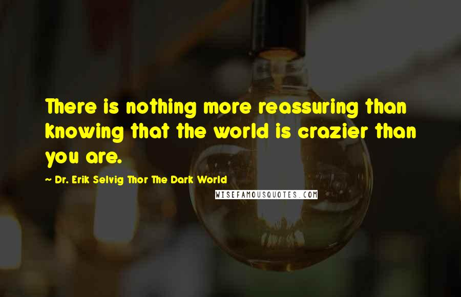 Dr. Erik Selvig Thor The Dark World quotes: There is nothing more reassuring than knowing that the world is crazier than you are.