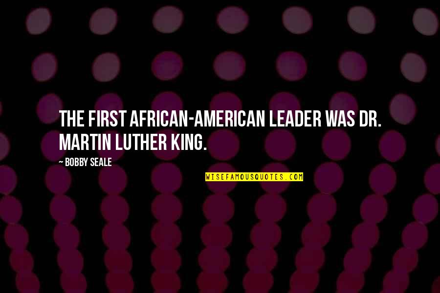 Dr First Quotes By Bobby Seale: The first African-American leader was Dr. Martin Luther