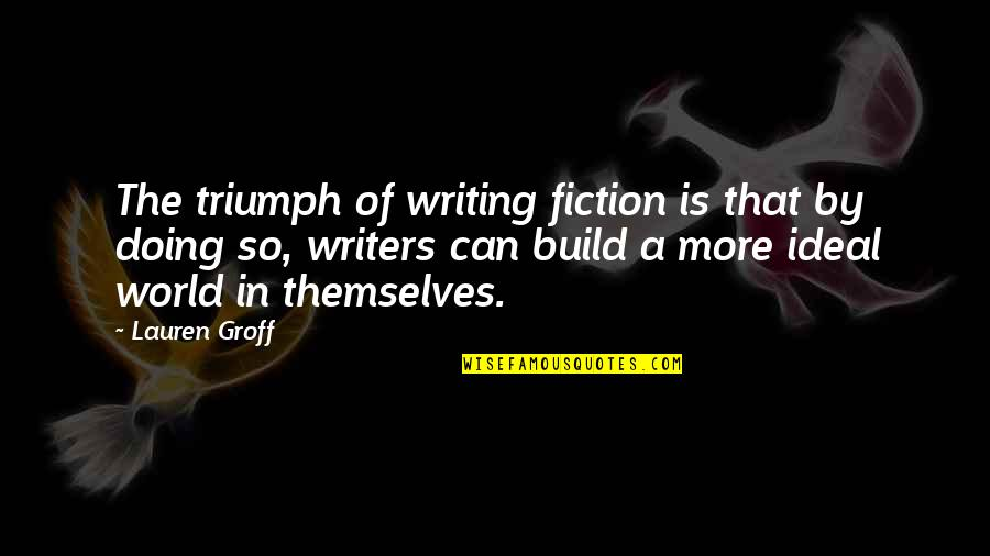 Dr First Quotes By Lauren Groff: The triumph of writing fiction is that by