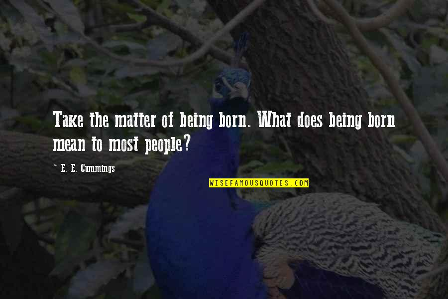 Dr Hew Len Quotes By E. E. Cummings: Take the matter of being born. What does