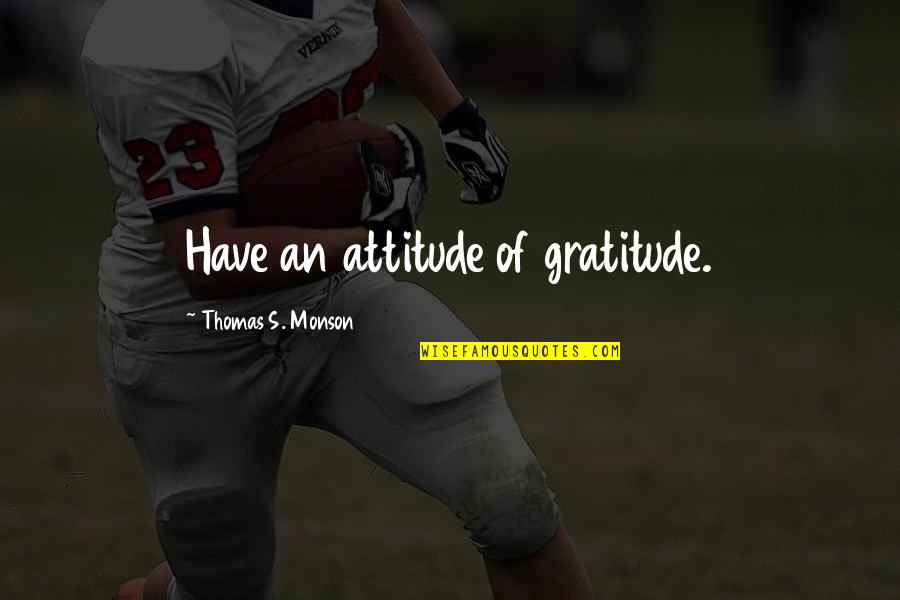 Dr Hew Len Quotes By Thomas S. Monson: Have an attitude of gratitude.
