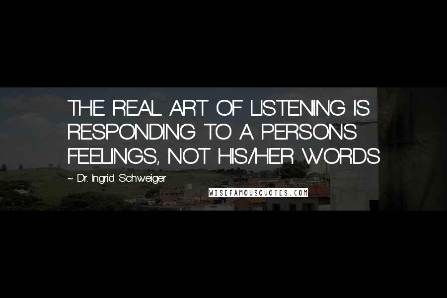 Dr. Ingrid Schweiger quotes: THE REAL ART OF LISTENING IS RESPONDING TO A PERSON'S FEELINGS, NOT HIS/HER WORDS