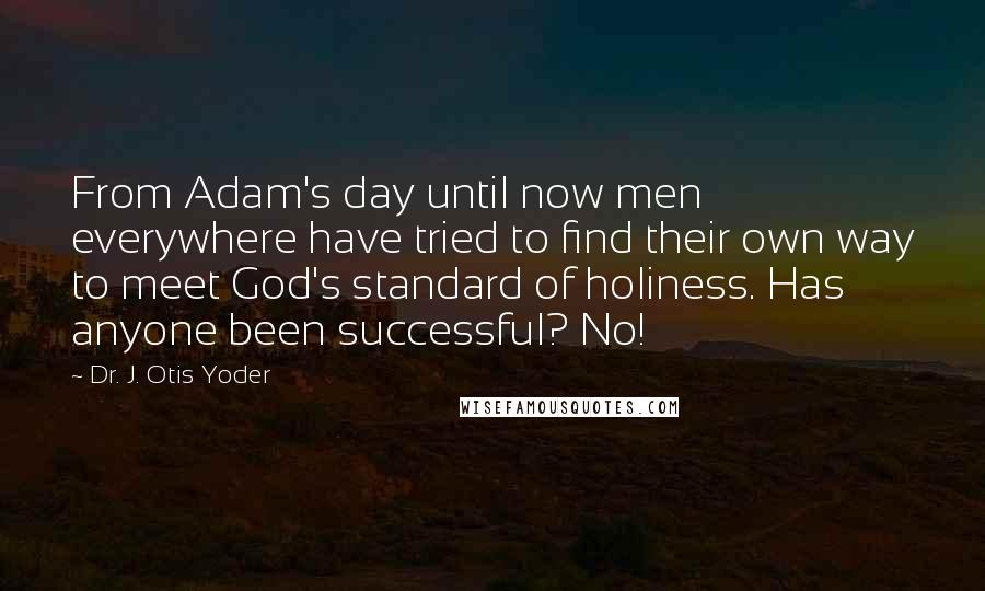 Dr. J. Otis Yoder quotes: From Adam's day until now men everywhere have tried to find their own way to meet God's standard of holiness. Has anyone been successful? No!