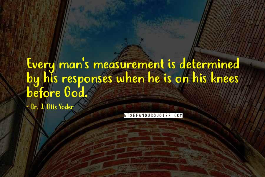 Dr. J. Otis Yoder quotes: Every man's measurement is determined by his responses when he is on his knees before God.