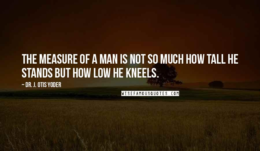 Dr. J. Otis Yoder quotes: The measure of a man is not so much how tall he stands but how low he kneels.