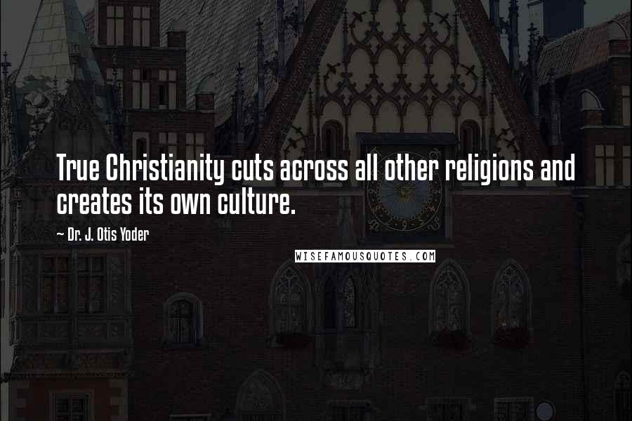 Dr. J. Otis Yoder quotes: True Christianity cuts across all other religions and creates its own culture.