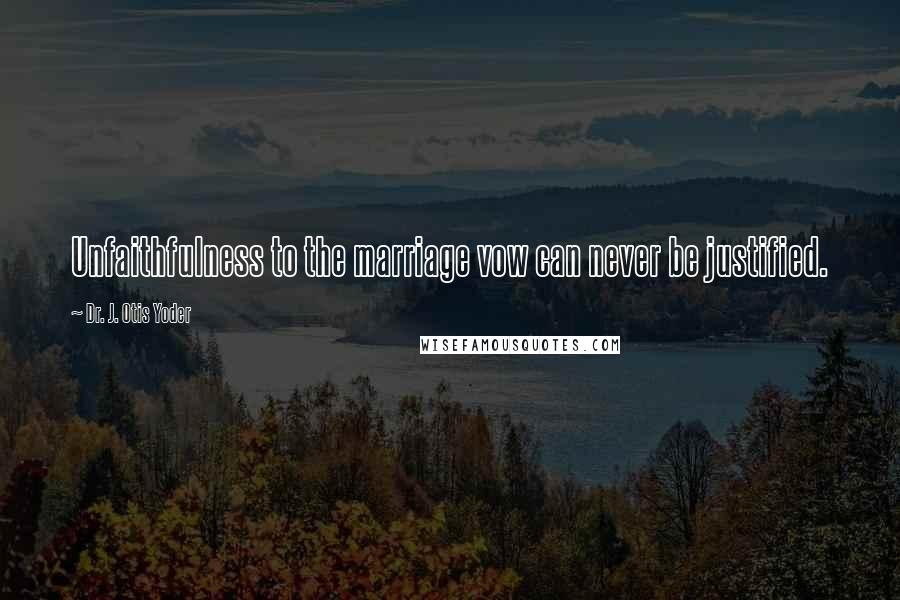 Dr. J. Otis Yoder quotes: Unfaithfulness to the marriage vow can never be justified.
