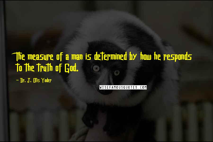 Dr. J. Otis Yoder quotes: The measure of a man is determined by how he responds to the truth of God.