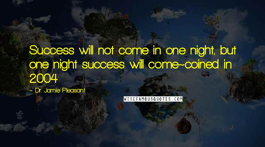 Dr. Jamie Pleasant quotes: Success will not come in one night, but one night success will come~coined in 2004