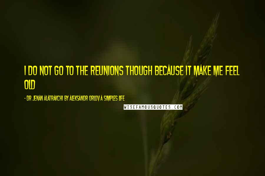 Dr Jenan Alatrakchi By Aleksandr Orlov A Simples Life quotes: I do not go to the reunions though because it make me feel old