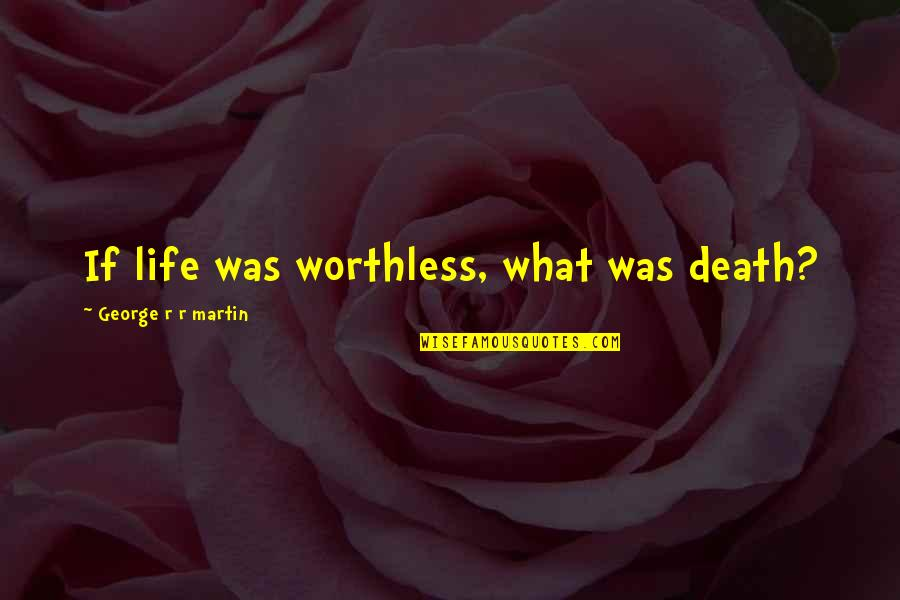 Dr John Demartini Quotes By George R R Martin: If life was worthless, what was death?