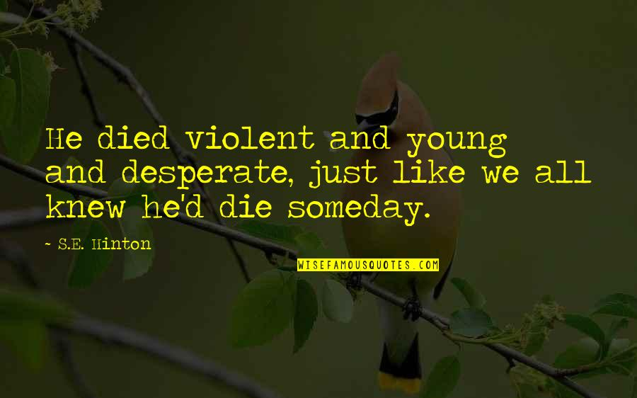 Dr John Demartini Quotes By S.E. Hinton: He died violent and young and desperate, just