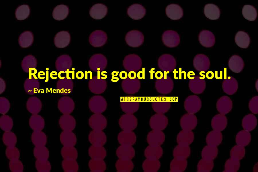 Dr John Hagelin Quotes By Eva Mendes: Rejection is good for the soul.