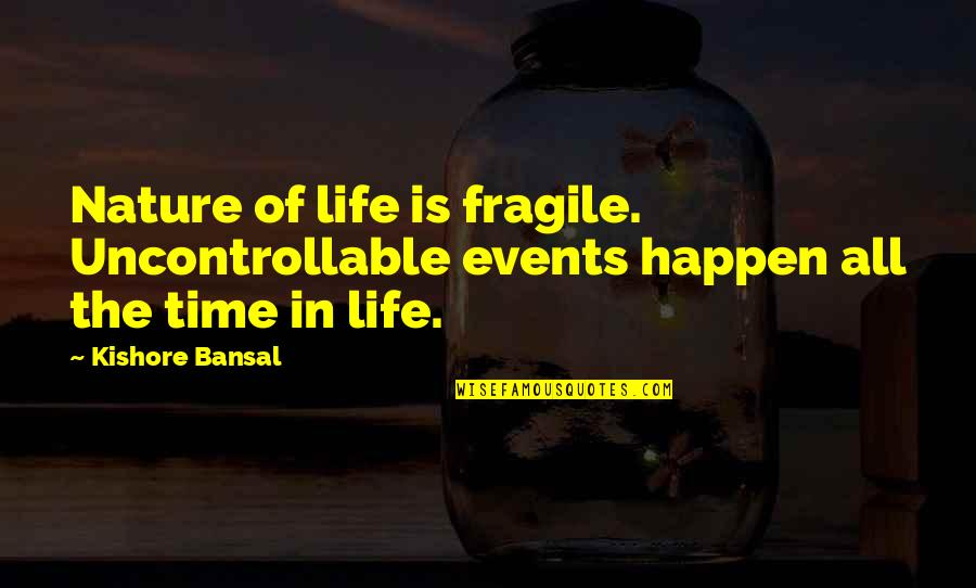 Dr John Hagelin Quotes By Kishore Bansal: Nature of life is fragile. Uncontrollable events happen