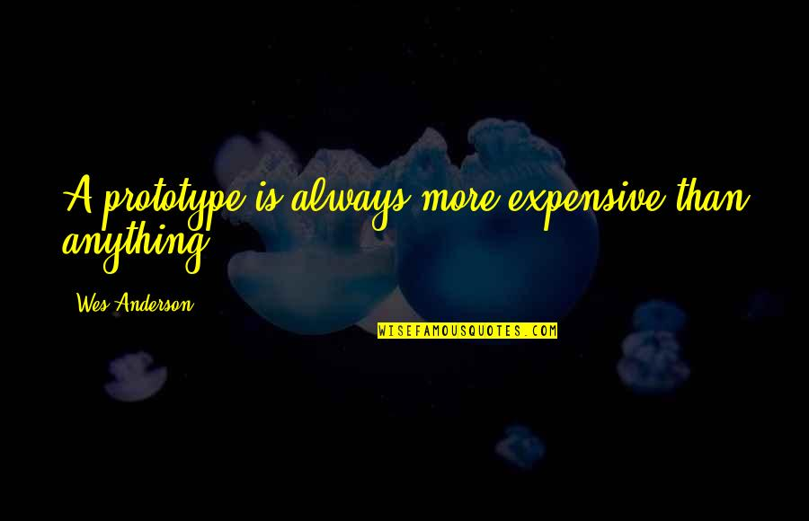 Dr John Hagelin Quotes By Wes Anderson: A prototype is always more expensive than anything.