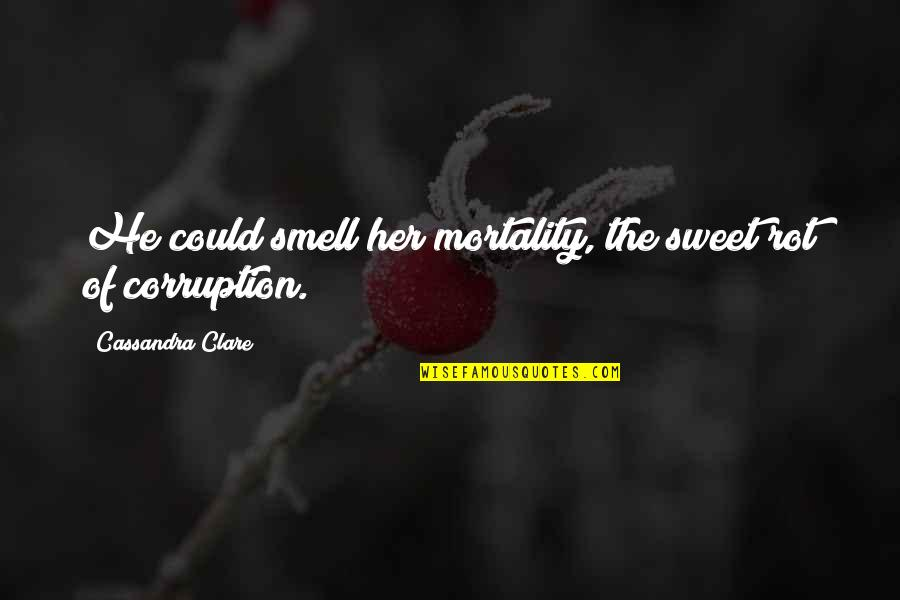 Dr Kent Brantly Quotes By Cassandra Clare: He could smell her mortality, the sweet rot
