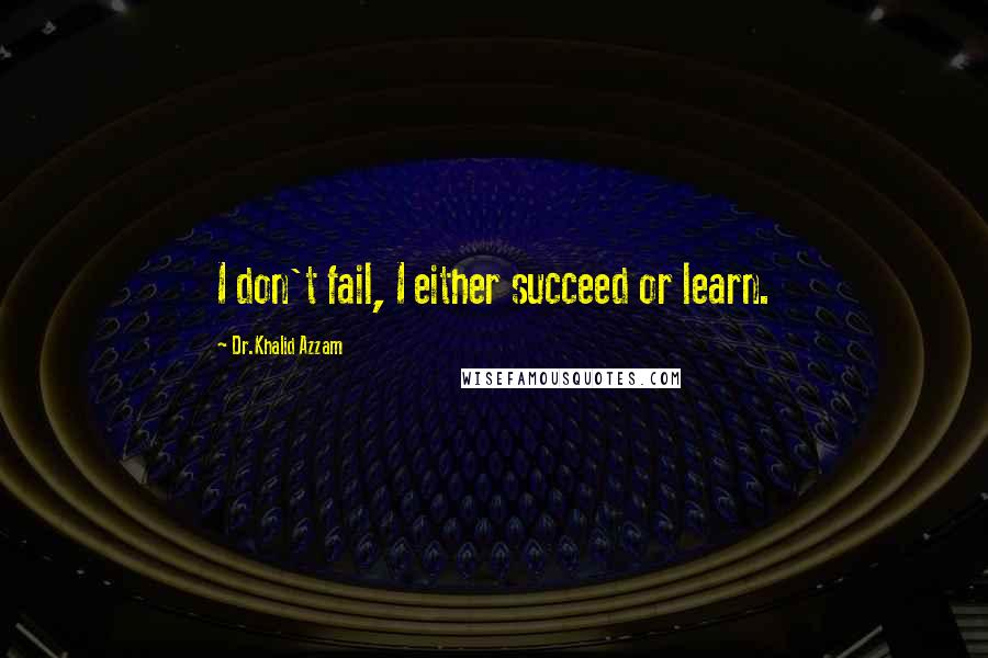 Dr.Khalid Azzam quotes: I don't fail, I either succeed or learn.