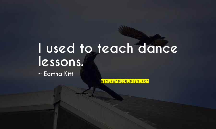 Dr Lisa Cuddy Quotes By Eartha Kitt: I used to teach dance lessons.