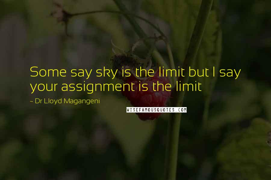 Dr Lloyd Magangeni quotes: Some say sky is the limit but I say your assignment is the limit