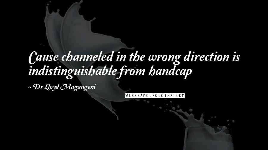 Dr Lloyd Magangeni quotes: Cause channeled in the wrong direction is indistinguishable from handcap