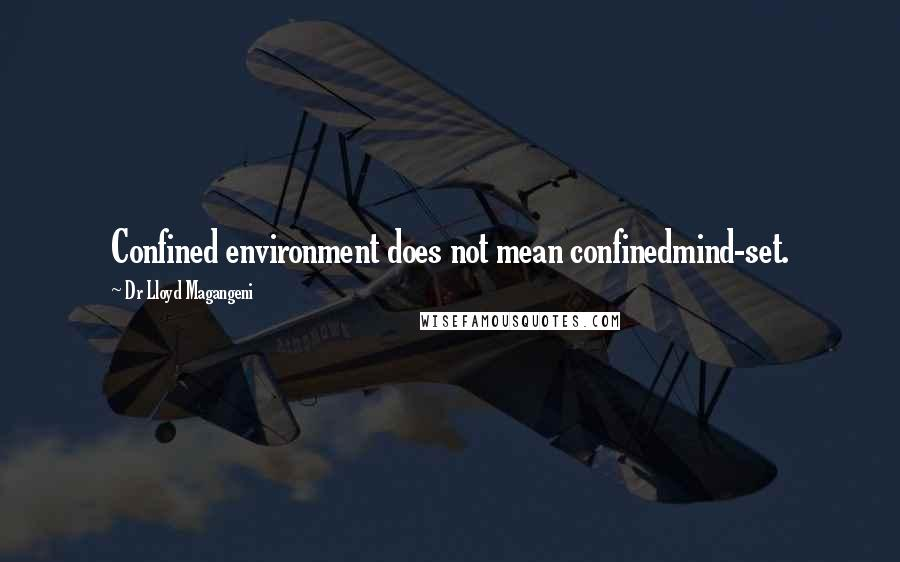 Dr Lloyd Magangeni quotes: Confined environment does not mean confinedmind-set.